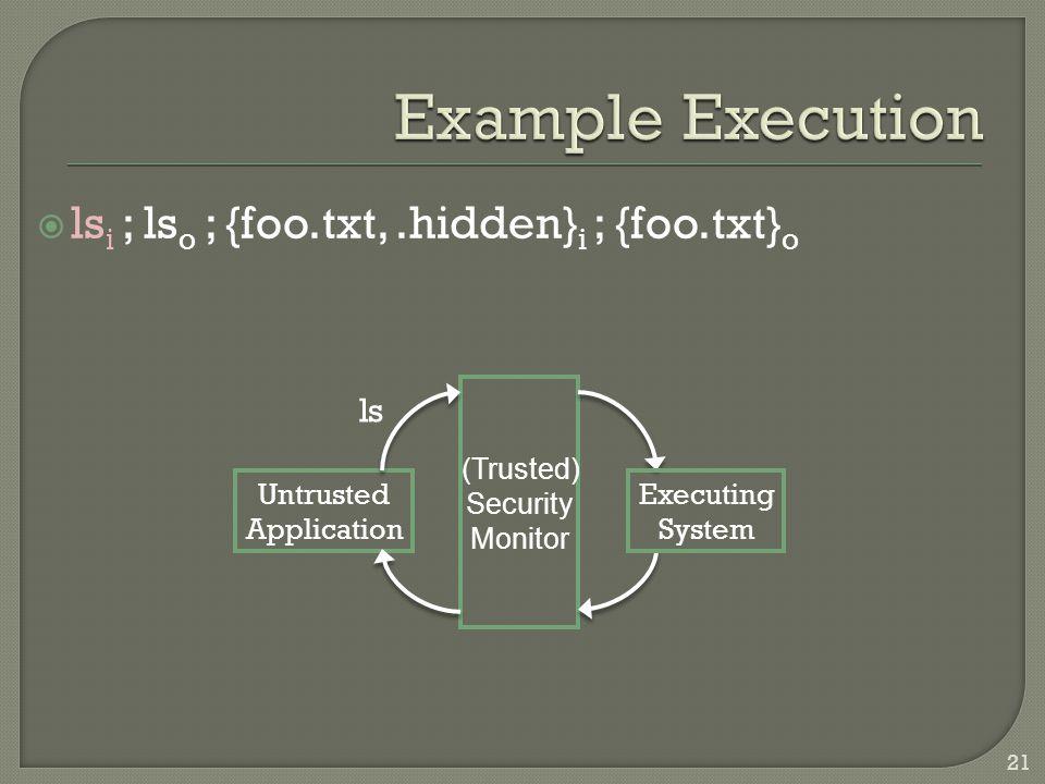  ls i ; ls o ; {foo.txt,.hidden} i ; {foo.txt} o Untrusted Application Executing System (Trusted) Security Monitor ls 21