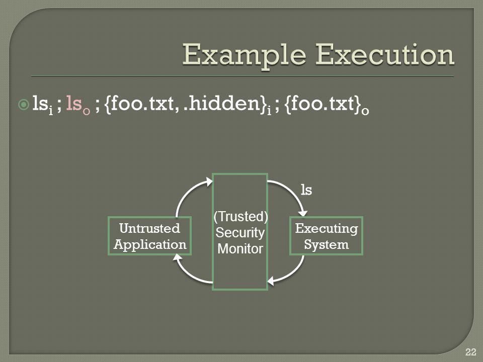  ls i ; ls o ; {foo.txt,.hidden} i ; {foo.txt} o Untrusted Application Executing System (Trusted) Security Monitor ls 22