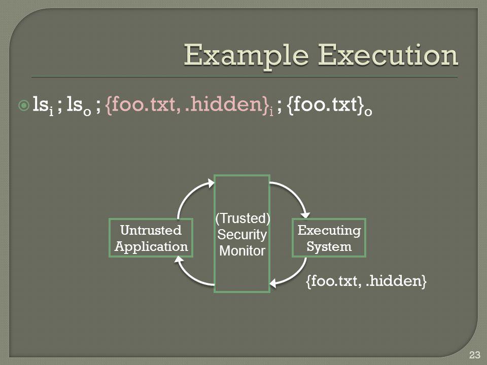  ls i ; ls o ; {foo.txt,.hidden} i ; {foo.txt} o Untrusted Application Executing System (Trusted) Security Monitor {foo.txt,.hidden} 23