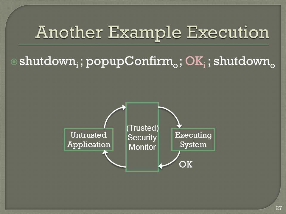 shutdown i ; popupConfirm o ; OK i ; shutdown o Untrusted Application Executing System (Trusted) Security Monitor OK 27