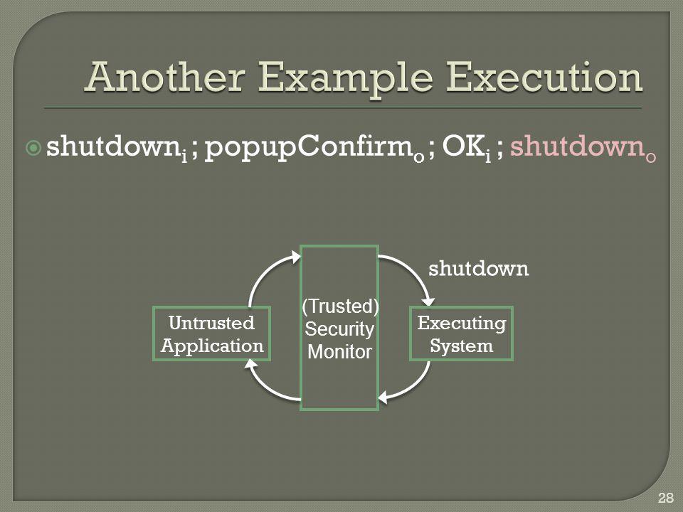 shutdown i ; popupConfirm o ; OK i ; shutdown o Untrusted Application Executing System (Trusted) Security Monitor shutdown 28