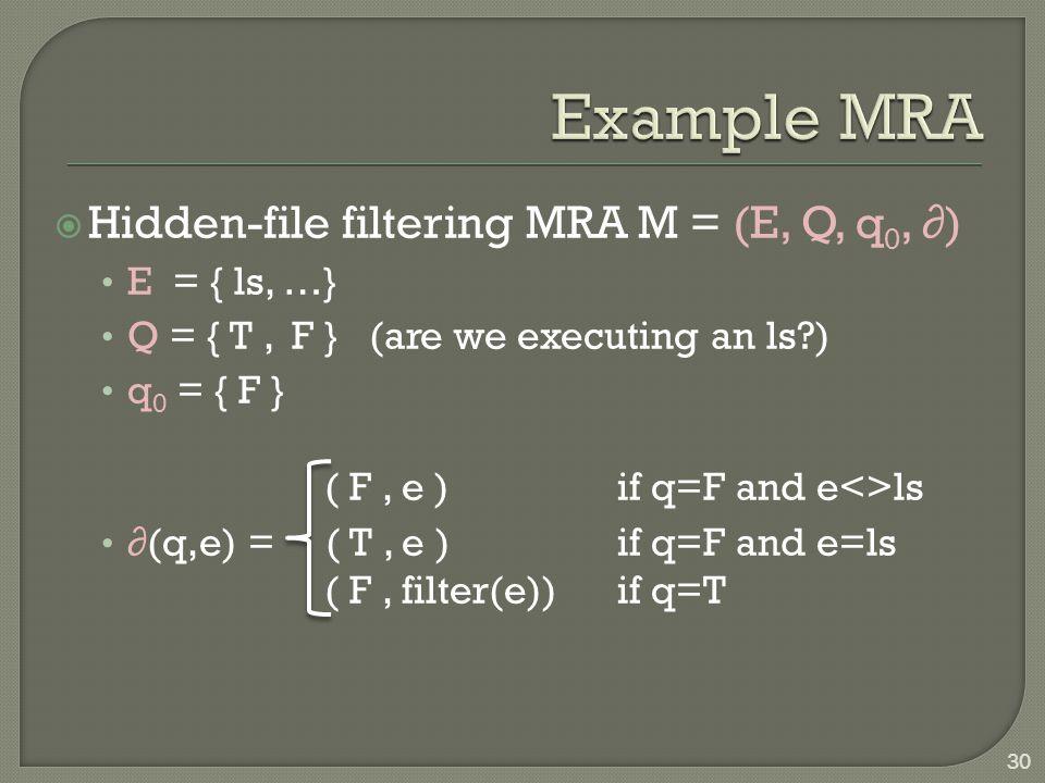  Hidden-file filtering MRA M = (E, Q, q 0, ∂) E = { ls, …} Q = { T, F } (are we executing an ls ) q 0 = { F } ( F, e ) if q=F and e<>ls ∂(q,e) = ( T, e ) if q=F and e=ls ( F, filter(e)) if q=T 30