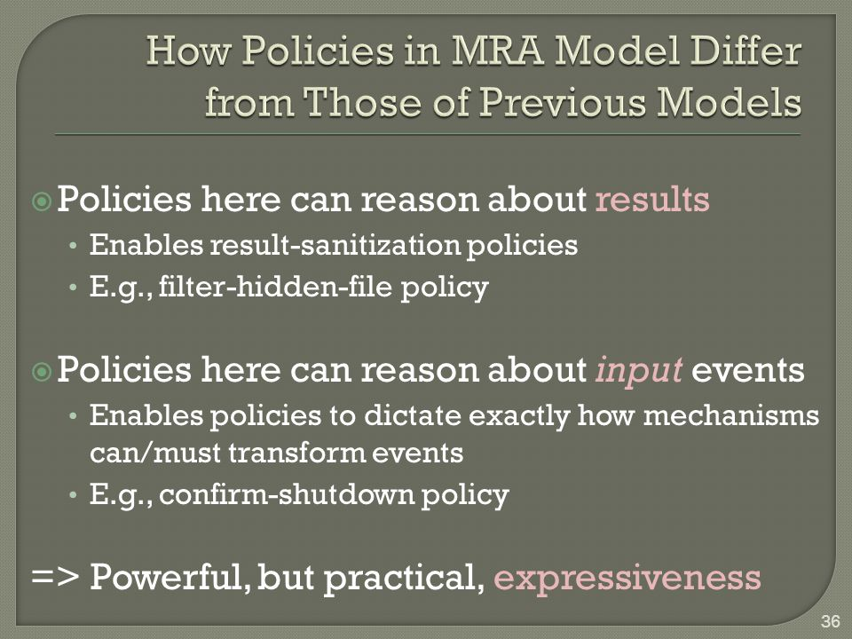  Policies here can reason about results Enables result-sanitization policies E.g., filter-hidden-file policy  Policies here can reason about input events Enables policies to dictate exactly how mechanisms can/must transform events E.g., confirm-shutdown policy => Powerful, but practical, expressiveness 36