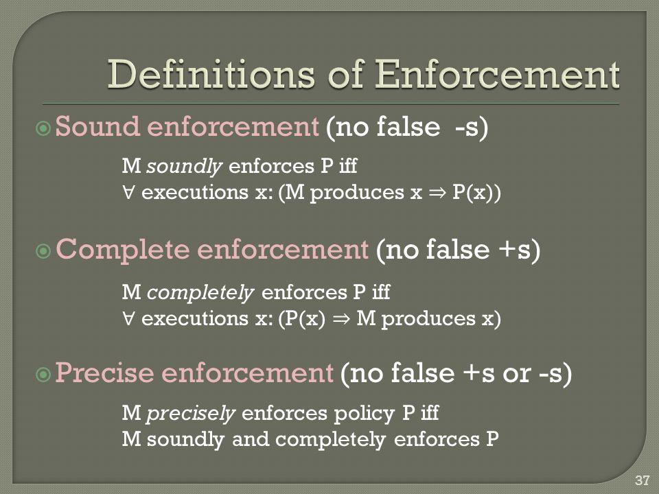  Sound enforcement (no false -s)  Complete enforcement (no false +s)  Precise enforcement (no false +s or -s) M soundly enforces P iff ∀ executions x: (M produces x ⇒ P(x)) M completely enforces P iff ∀ executions x: (P(x) ⇒ M produces x) M precisely enforces policy P iff M soundly and completely enforces P 37