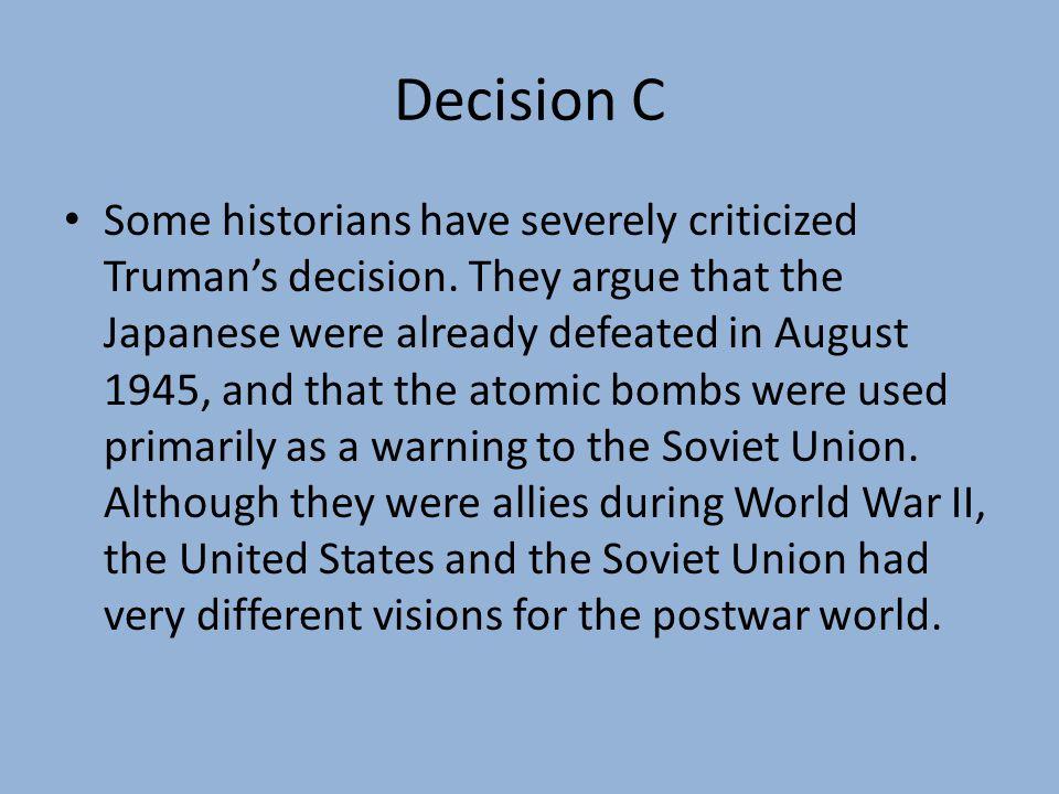 Decision C Some historians have severely criticized Truman's decision.