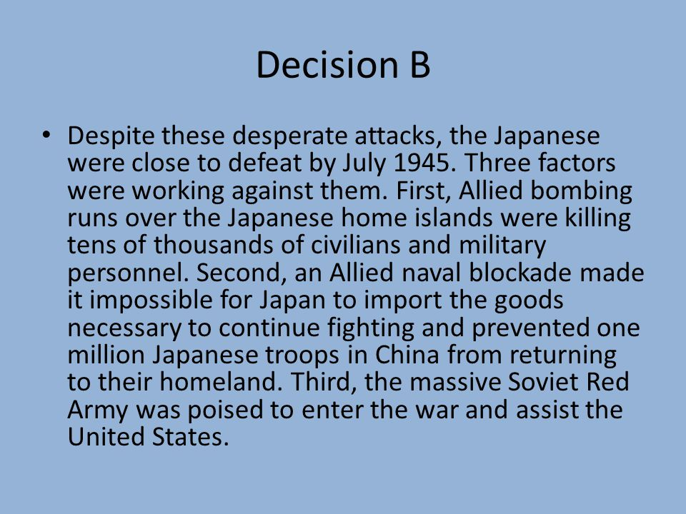 Decision B Despite these desperate attacks, the Japanese were close to defeat by July 1945.