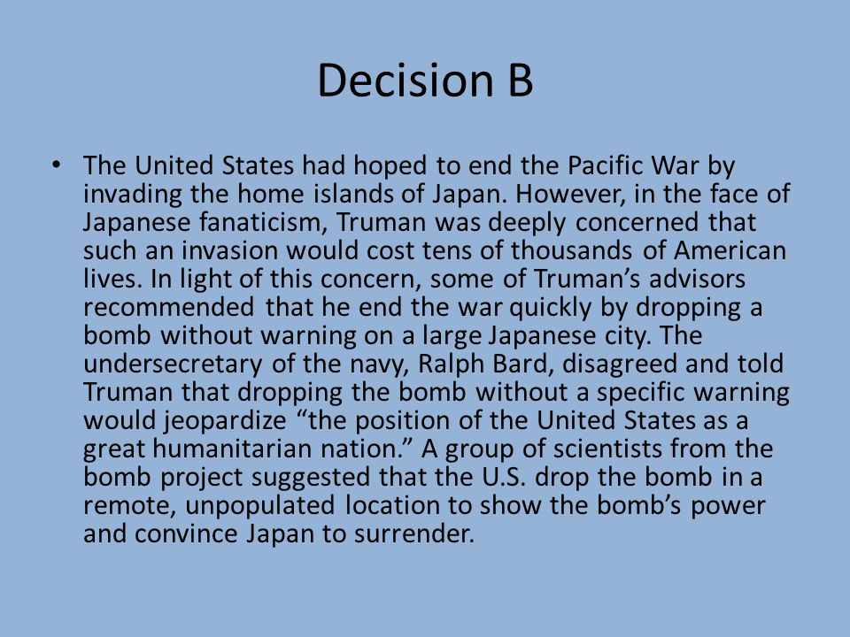Decision B The United States had hoped to end the Pacific War by invading the home islands of Japan.