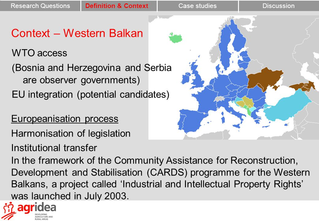 Context – Western Balkan WTO access (Bosnia and Herzegovina and Serbia are observer governments) EU integration (potential candidates) Europeanisation process Harmonisation of legislation Institutional transfer In the framework of the Community Assistance for Reconstruction, Development and Stabilisation (CARDS) programme for the Western Balkans, a project called 'Industrial and Intellectual Property Rights' was launched in July 2003.