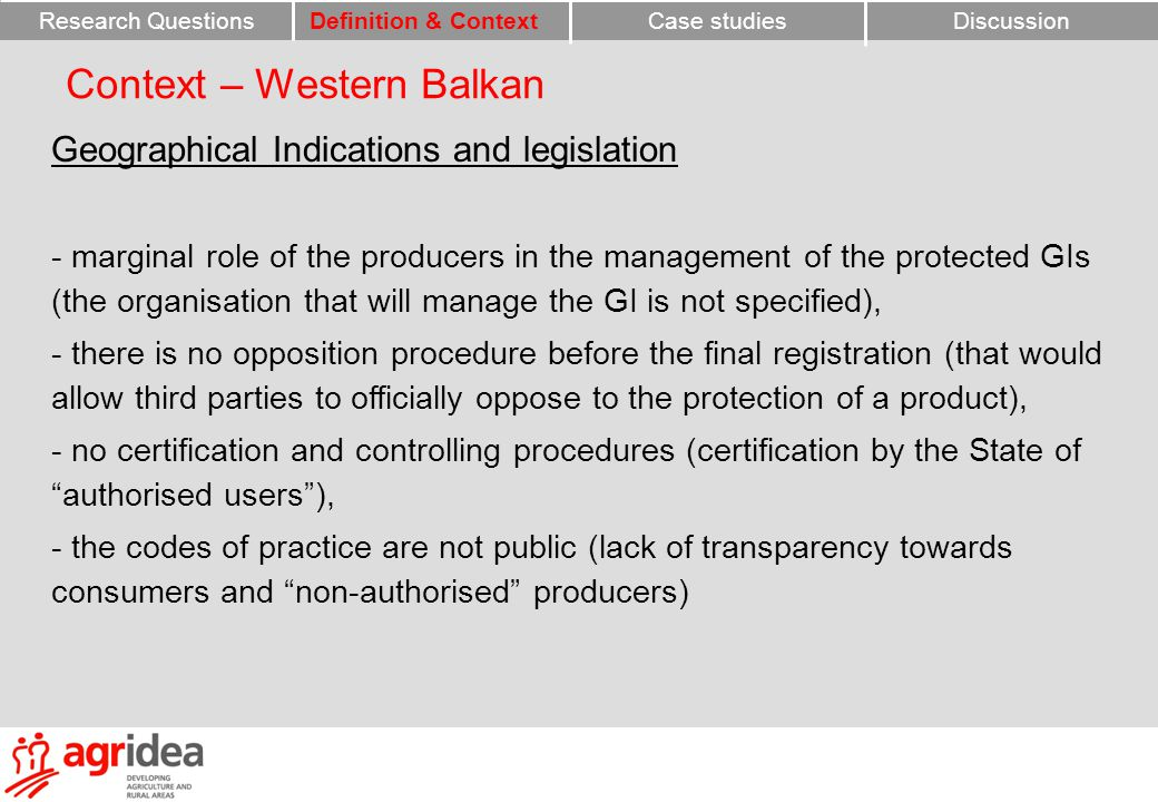 Context – Western Balkan Geographical Indications and legislation - marginal role of the producers in the management of the protected GIs (the organisation that will manage the GI is not specified), - there is no opposition procedure before the final registration (that would allow third parties to officially oppose to the protection of a product), - no certification and controlling procedures (certification by the State of authorised users ), - the codes of practice are not public (lack of transparency towards consumers and non-authorised producers) Research QuestionsCase studiesDefinition & ContextDiscussion