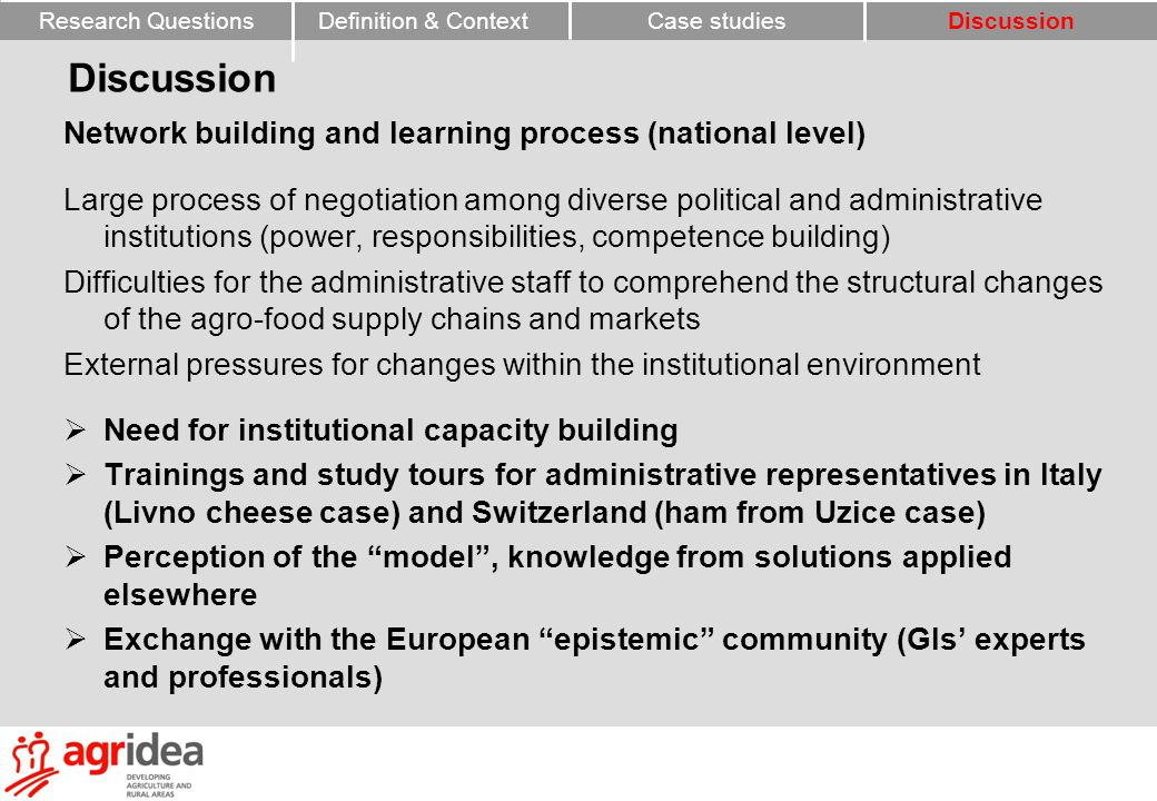 Network building and learning process (national level) Large process of negotiation among diverse political and administrative institutions (power, responsibilities, competence building) Difficulties for the administrative staff to comprehend the structural changes of the agro-food supply chains and markets External pressures for changes within the institutional environment  Need for institutional capacity building  Trainings and study tours for administrative representatives in Italy (Livno cheese case) and Switzerland (ham from Uzice case)  Perception of the model , knowledge from solutions applied elsewhere  Exchange with the European epistemic community (GIs' experts and professionals) Research QuestionsCase studiesDefinition & ContextDiscussion