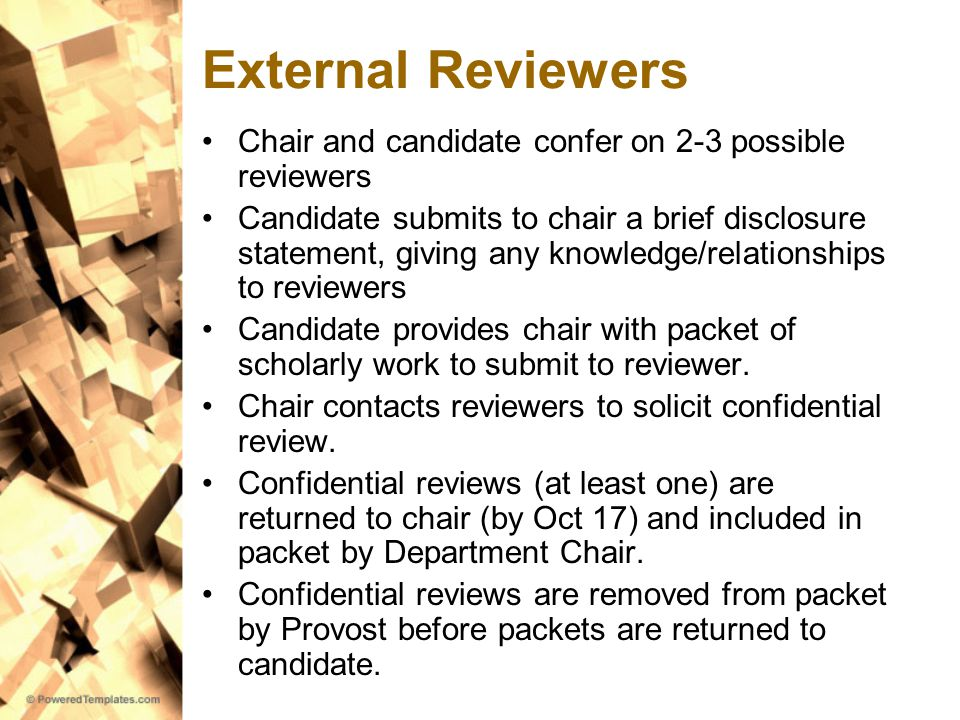 External Reviewers Chair and candidate confer on 2-3 possible reviewers Candidate submits to chair a brief disclosure statement, giving any knowledge/relationships to reviewers Candidate provides chair with packet of scholarly work to submit to reviewer.