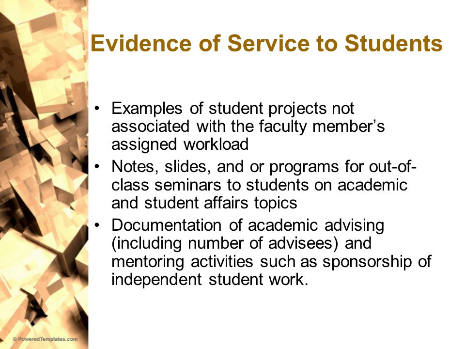 Evidence of Service to Students Examples of student projects not associated with the faculty member's assigned workload Notes, slides, and or programs for out-of- class seminars to students on academic and student affairs topics Documentation of academic advising (including number of advisees) and mentoring activities such as sponsorship of independent student work.