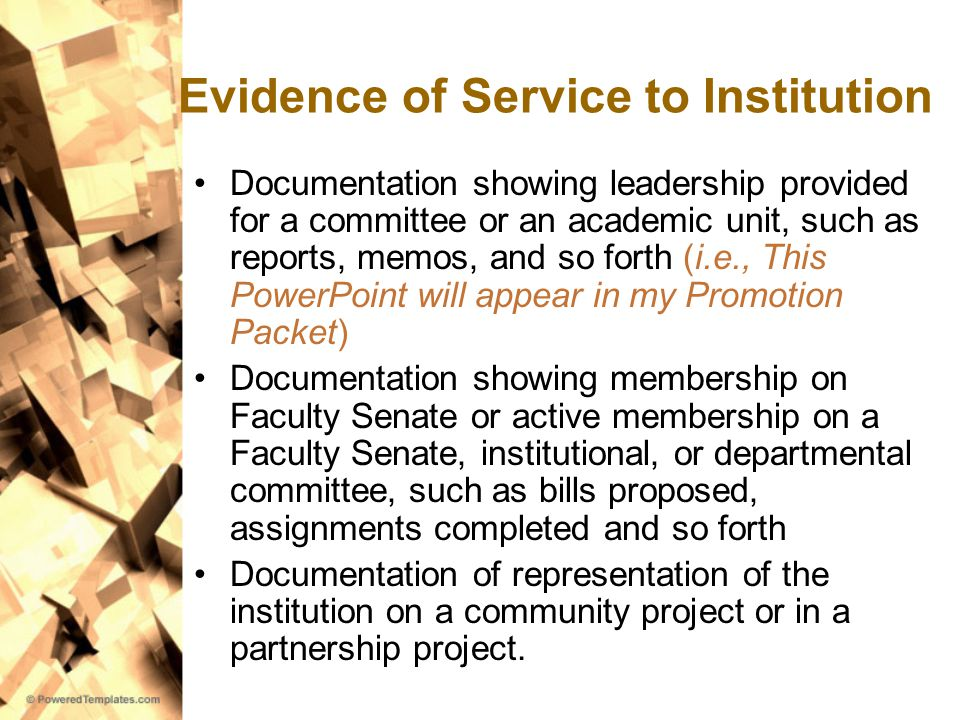 Evidence of Service to Institution Documentation showing leadership provided for a committee or an academic unit, such as reports, memos, and so forth (i.e., This PowerPoint will appear in my Promotion Packet) Documentation showing membership on Faculty Senate or active membership on a Faculty Senate, institutional, or departmental committee, such as bills proposed, assignments completed and so forth Documentation of representation of the institution on a community project or in a partnership project.