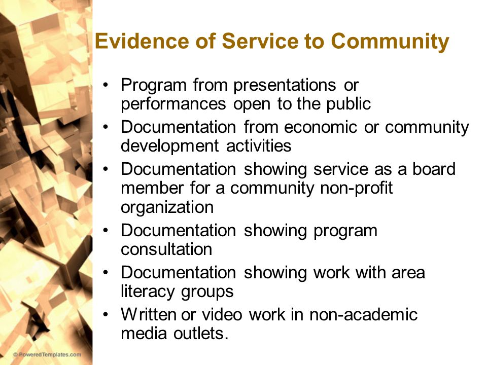 Evidence of Service to Community Program from presentations or performances open to the public Documentation from economic or community development activities Documentation showing service as a board member for a community non-profit organization Documentation showing program consultation Documentation showing work with area literacy groups Written or video work in non-academic media outlets.