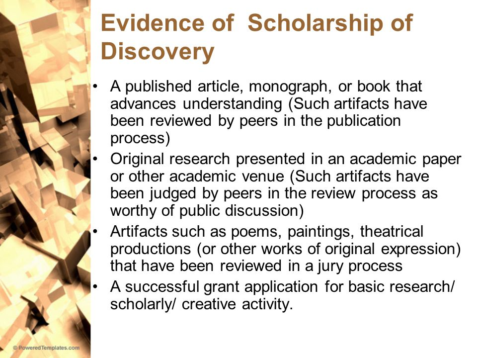 Evidence of Scholarship of Discovery A published article, monograph, or book that advances understanding (Such artifacts have been reviewed by peers in the publication process) Original research presented in an academic paper or other academic venue (Such artifacts have been judged by peers in the review process as worthy of public discussion) Artifacts such as poems, paintings, theatrical productions (or other works of original expression) that have been reviewed in a jury process A successful grant application for basic research/ scholarly/ creative activity.