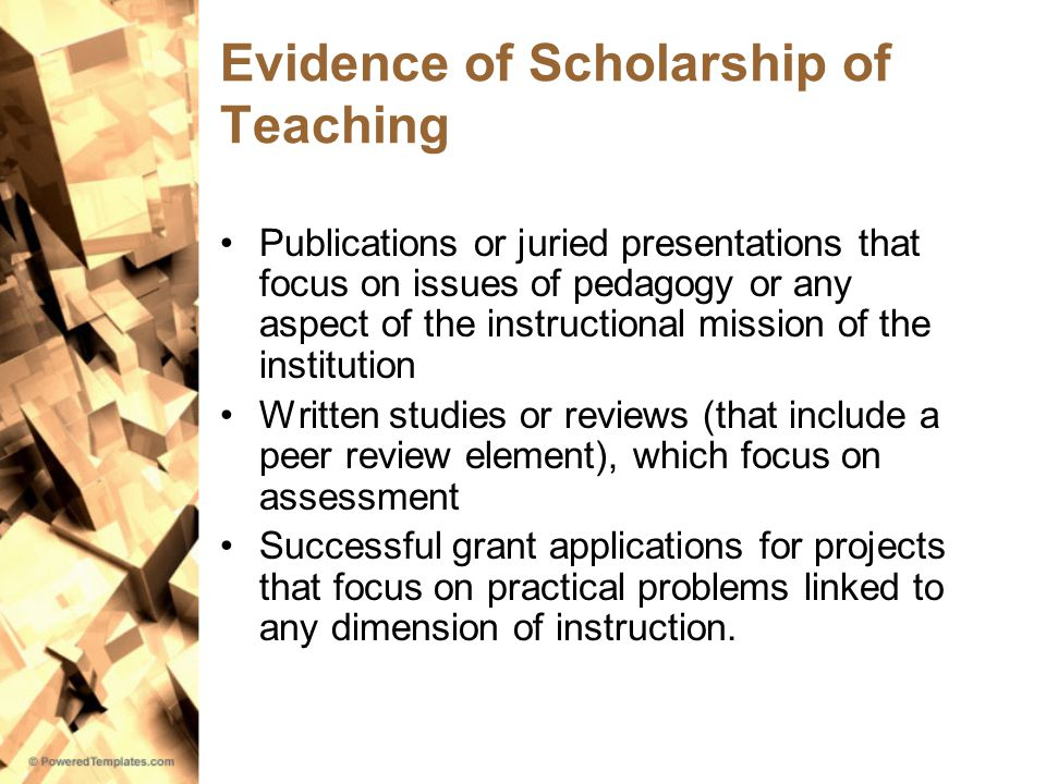 Evidence of Scholarship of Teaching Publications or juried presentations that focus on issues of pedagogy or any aspect of the instructional mission of the institution Written studies or reviews (that include a peer review element), which focus on assessment Successful grant applications for projects that focus on practical problems linked to any dimension of instruction.