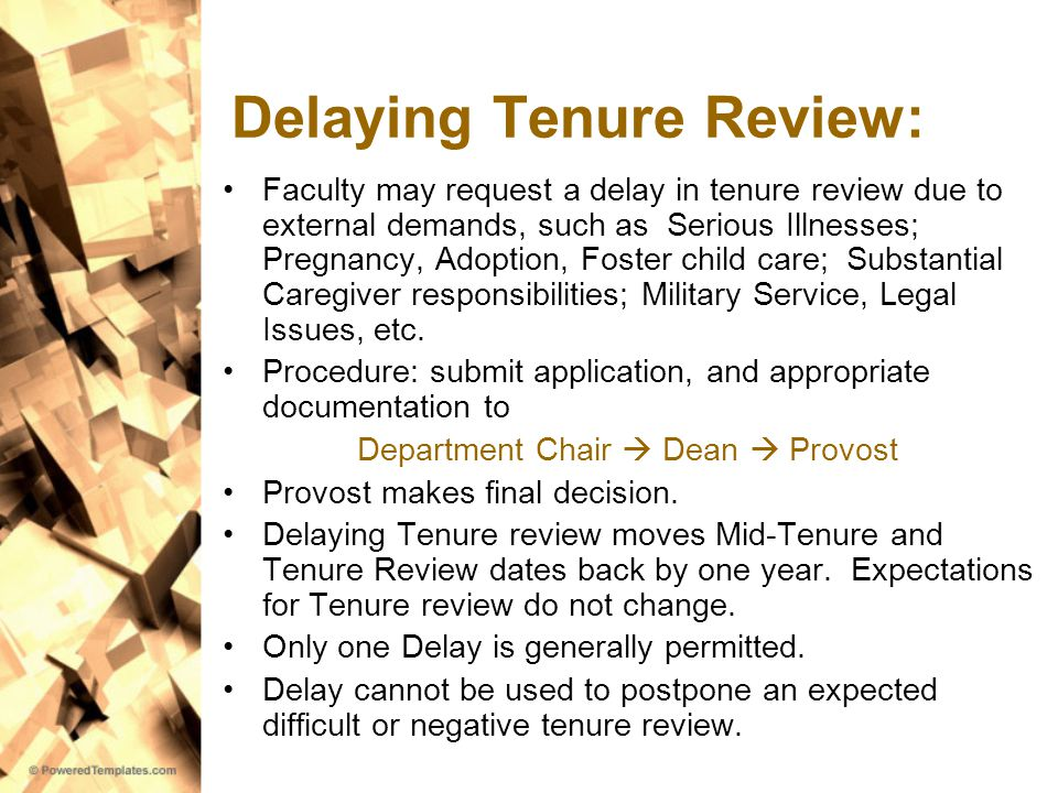 Delaying Tenure Review: Faculty may request a delay in tenure review due to external demands, such as Serious Illnesses; Pregnancy, Adoption, Foster child care; Substantial Caregiver responsibilities; Military Service, Legal Issues, etc.