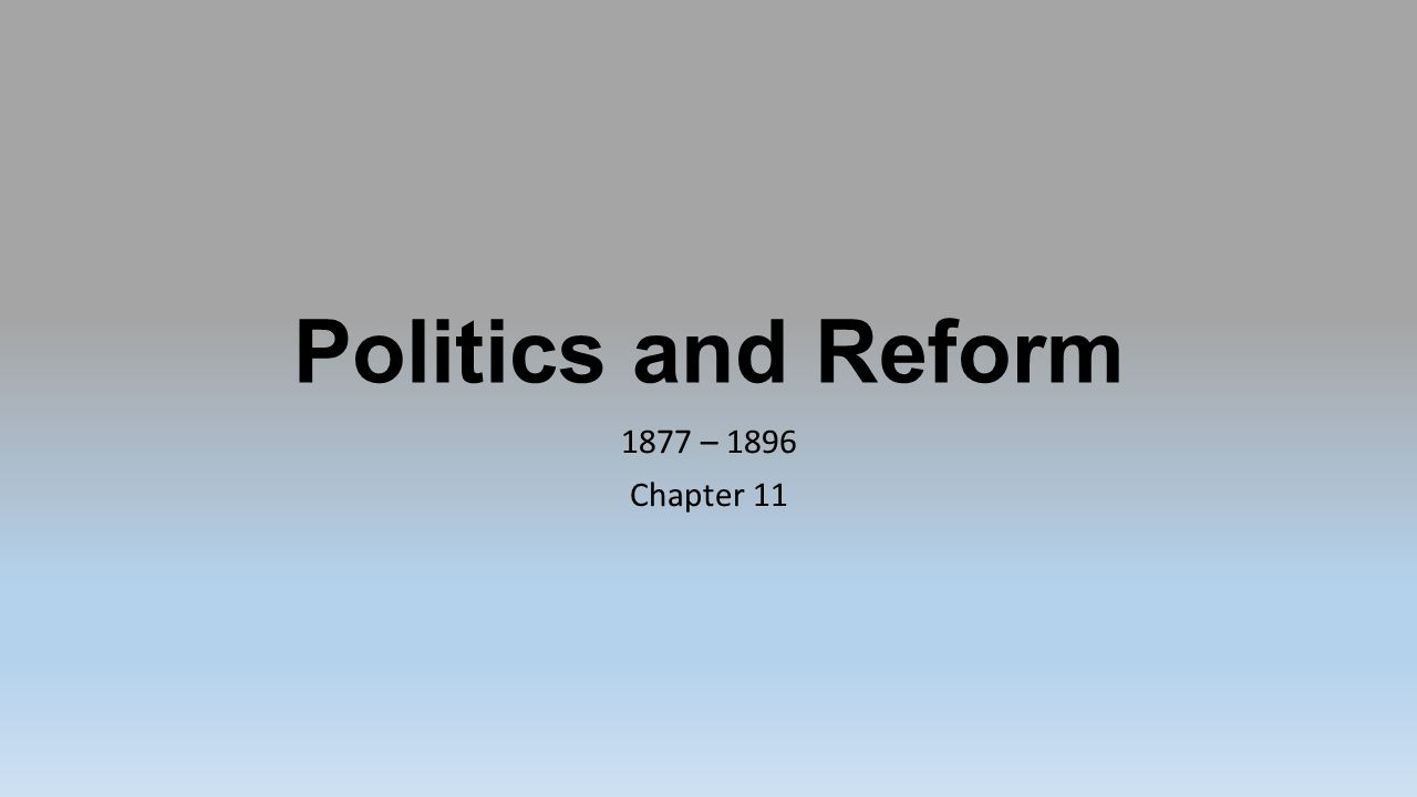 Politics and Reform 1877 – 1896 Chapter 11