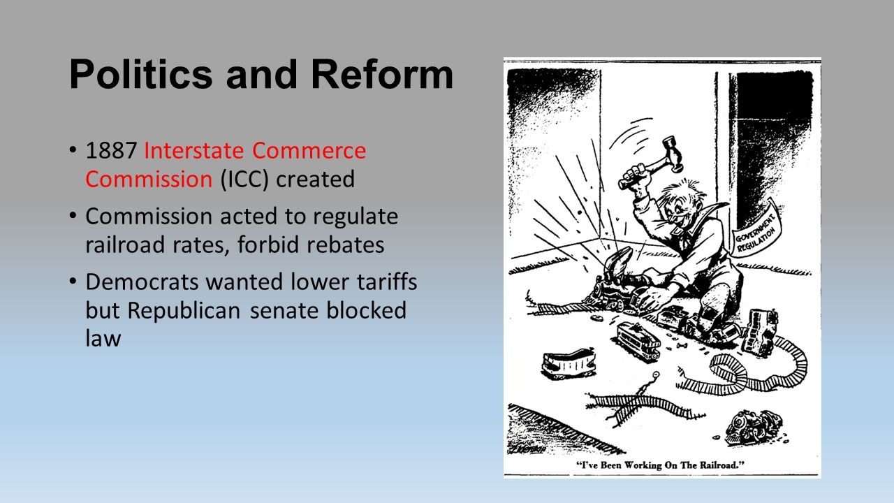 Politics and Reform 1887 Interstate Commerce Commission (ICC) created Commission acted to regulate railroad rates, forbid rebates Democrats wanted lower tariffs but Republican senate blocked law