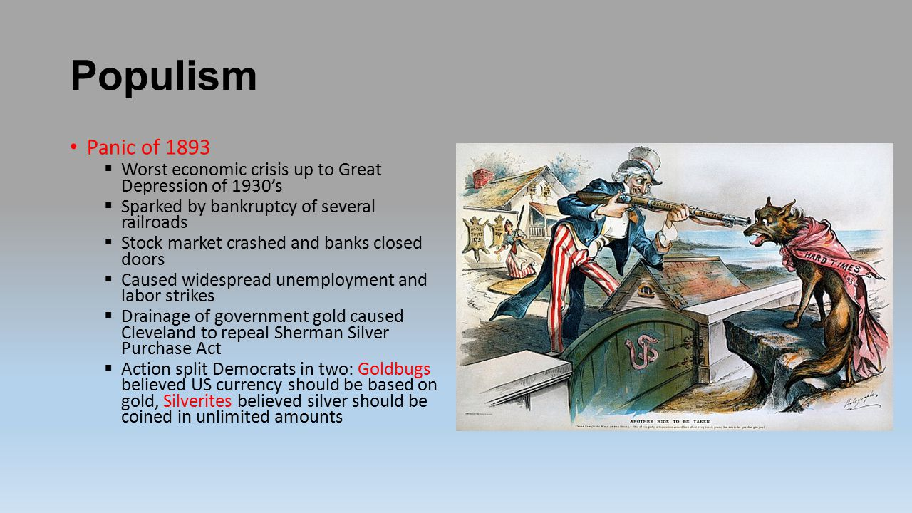 Populism Panic of 1893  Worst economic crisis up to Great Depression of 1930's  Sparked by bankruptcy of several railroads  Stock market crashed and banks closed doors  Caused widespread unemployment and labor strikes  Drainage of government gold caused Cleveland to repeal Sherman Silver Purchase Act  Action split Democrats in two: Goldbugs believed US currency should be based on gold, Silverites believed silver should be coined in unlimited amounts