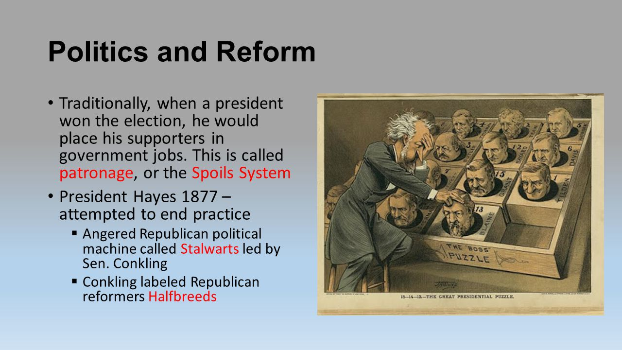 Politics and Reform Traditionally, when a president won the election, he would place his supporters in government jobs.