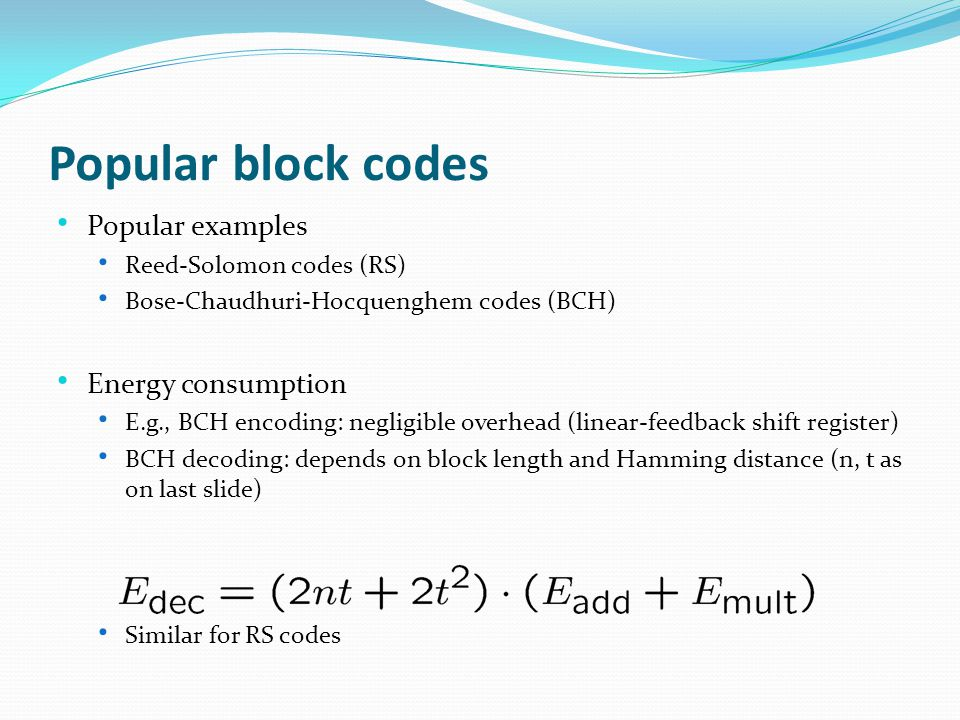 Popular block codes Popular examples Reed-Solomon codes (RS) Bose-Chaudhuri-Hocquenghem codes (BCH) Energy consumption E.g., BCH encoding: negligible overhead (linear-feedback shift register) BCH decoding: depends on block length and Hamming distance (n, t as on last slide) Similar for RS codes