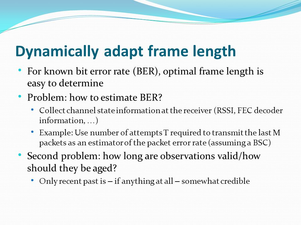 Dynamically adapt frame length For known bit error rate (BER), optimal frame length is easy to determine Problem: how to estimate BER.