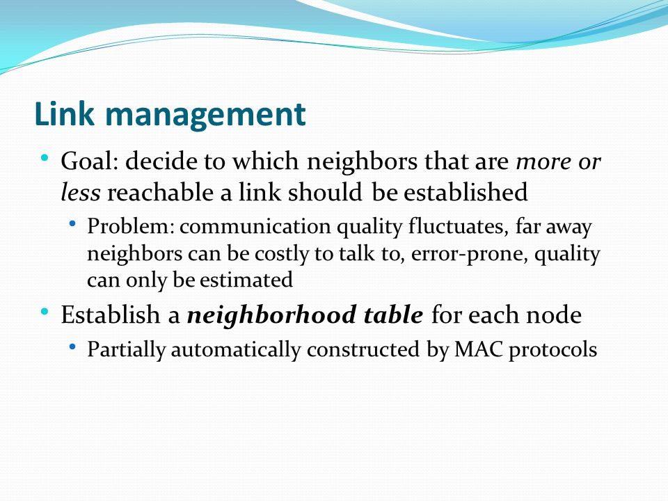 Goal: decide to which neighbors that are more or less reachable a link should be established Problem: communication quality fluctuates, far away neighbors can be costly to talk to, error-prone, quality can only be estimated Establish a neighborhood table for each node Partially automatically constructed by MAC protocols