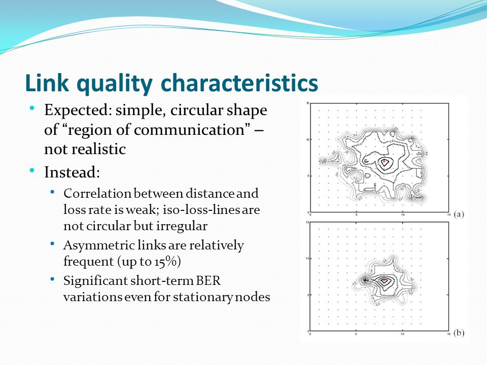Link quality characteristics Expected: simple, circular shape of region of communication – not realistic Instead: Correlation between distance and loss rate is weak; iso-loss-lines are not circular but irregular Asymmetric links are relatively frequent (up to 15%) Significant short-term BER variations even for stationary nodes