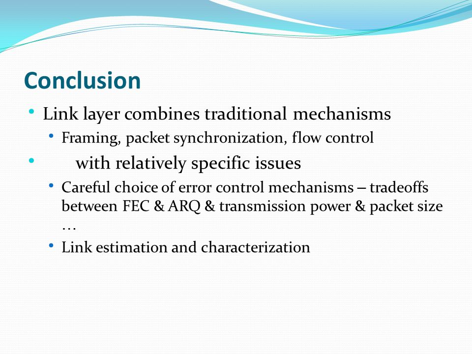 Conclusion Link layer combines traditional mechanisms Framing, packet synchronization, flow control with relatively specific issues Careful choice of error control mechanisms – tradeoffs between FEC & ARQ & transmission power & packet size … Link estimation and characterization