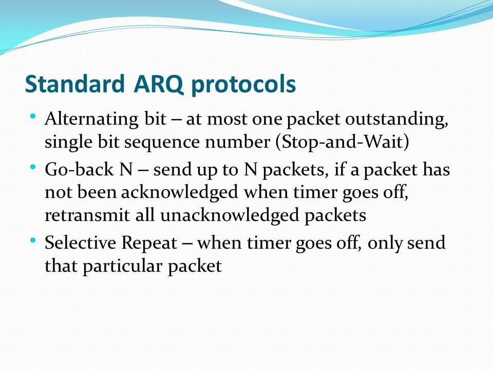 Standard ARQ protocols Alternating bit – at most one packet outstanding, single bit sequence number (Stop-and-Wait) Go-back N – send up to N packets, if a packet has not been acknowledged when timer goes off, retransmit all unacknowledged packets Selective Repeat – when timer goes off, only send that particular packet