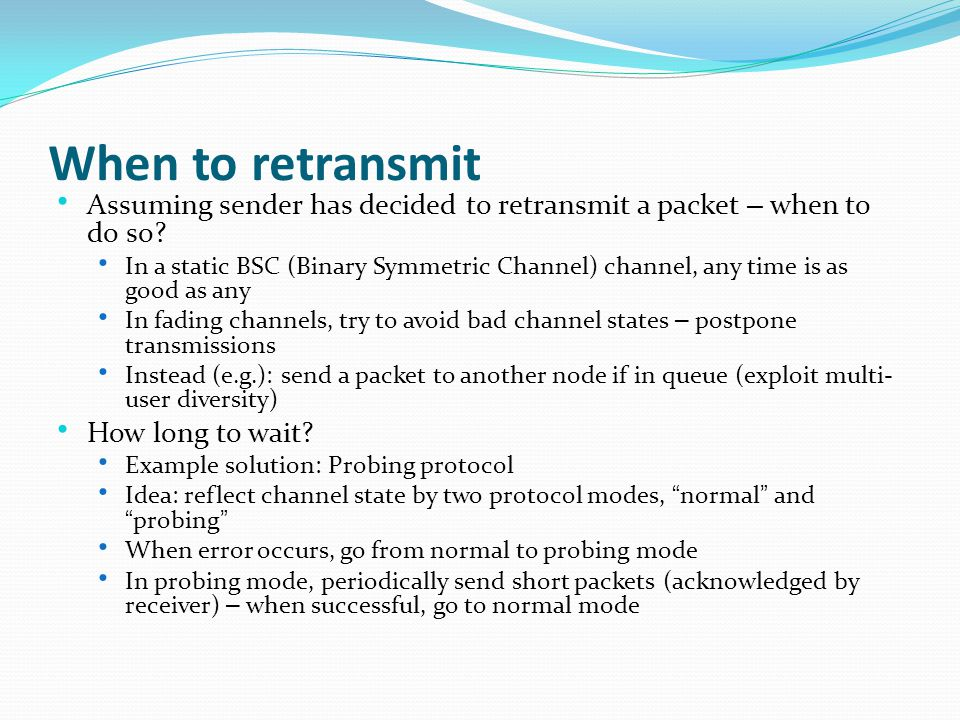 When to retransmit Assuming sender has decided to retransmit a packet – when to do so.