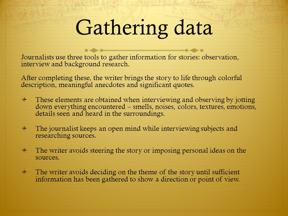 Gathering data Journalists use three tools to gather information for stories: observation, interview and background research.