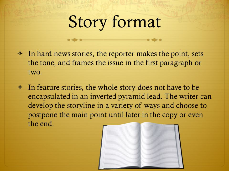 Story format  In hard news stories, the reporter makes the point, sets the tone, and frames the issue in the first paragraph or two.