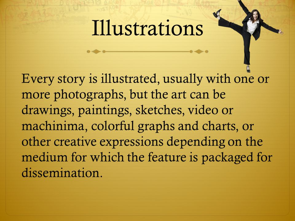 Illustrations Every story is illustrated, usually with one or more photographs, but the art can be drawings, paintings, sketches, video or machinima, colorful graphs and charts, or other creative expressions depending on the medium for which the feature is packaged for dissemination.