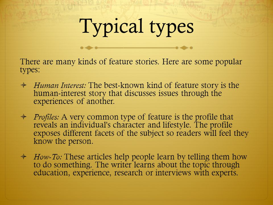 Typical types There are many kinds of feature stories.
