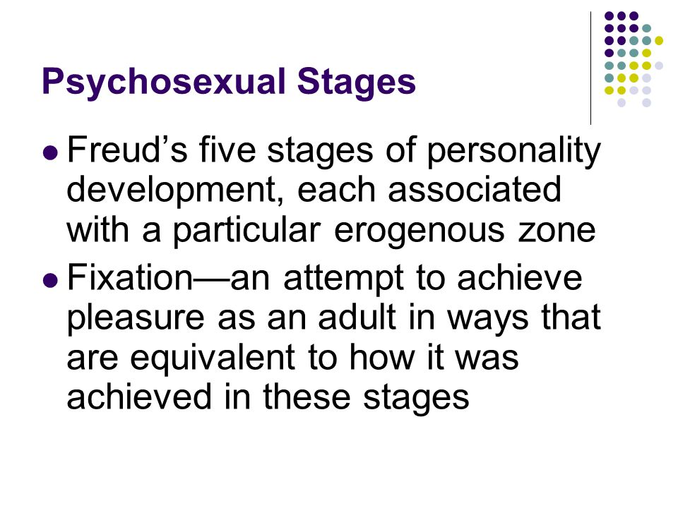 Psychosexual Stages Freud's five stages of personality development, each associated with a particular erogenous zone Fixation—an attempt to achieve pl