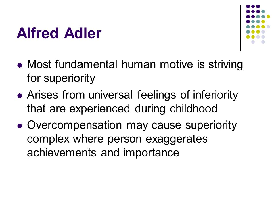 Alfred Adler Most fundamental human motive is striving for superiority Arises from universal feelings of inferiority that are experienced during child