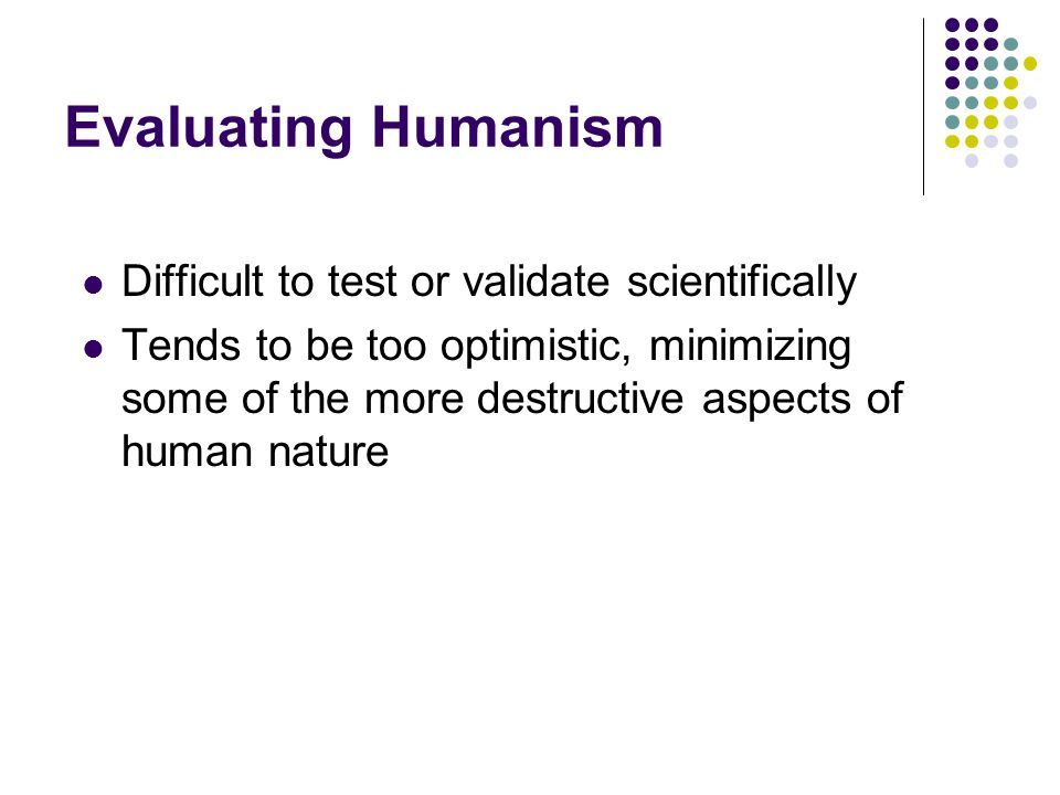 Evaluating Humanism Difficult to test or validate scientifically Tends to be too optimistic, minimizing some of the more destructive aspects of human
