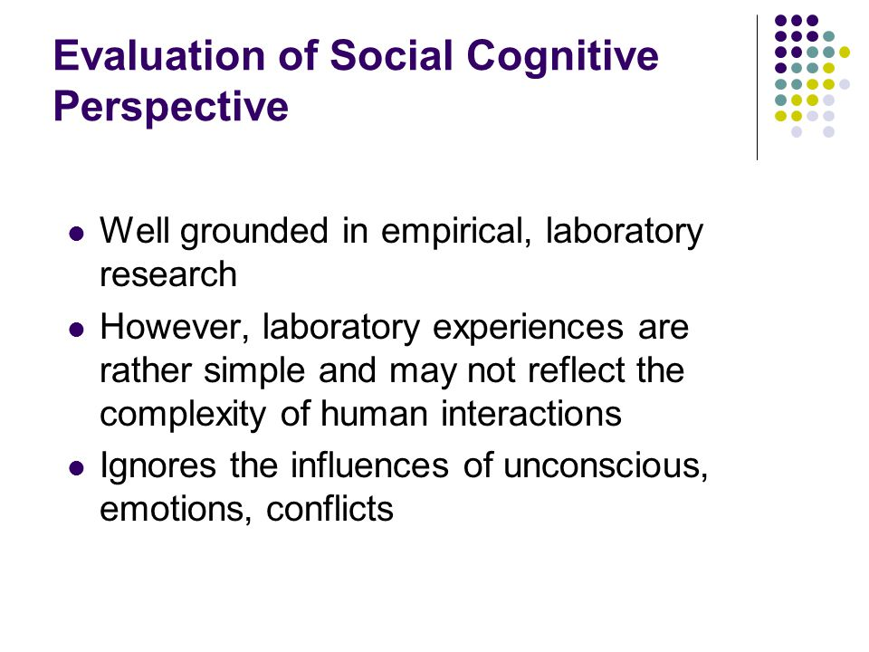 Evaluation of Social Cognitive Perspective Well grounded in empirical, laboratory research However, laboratory experiences are rather simple and may n