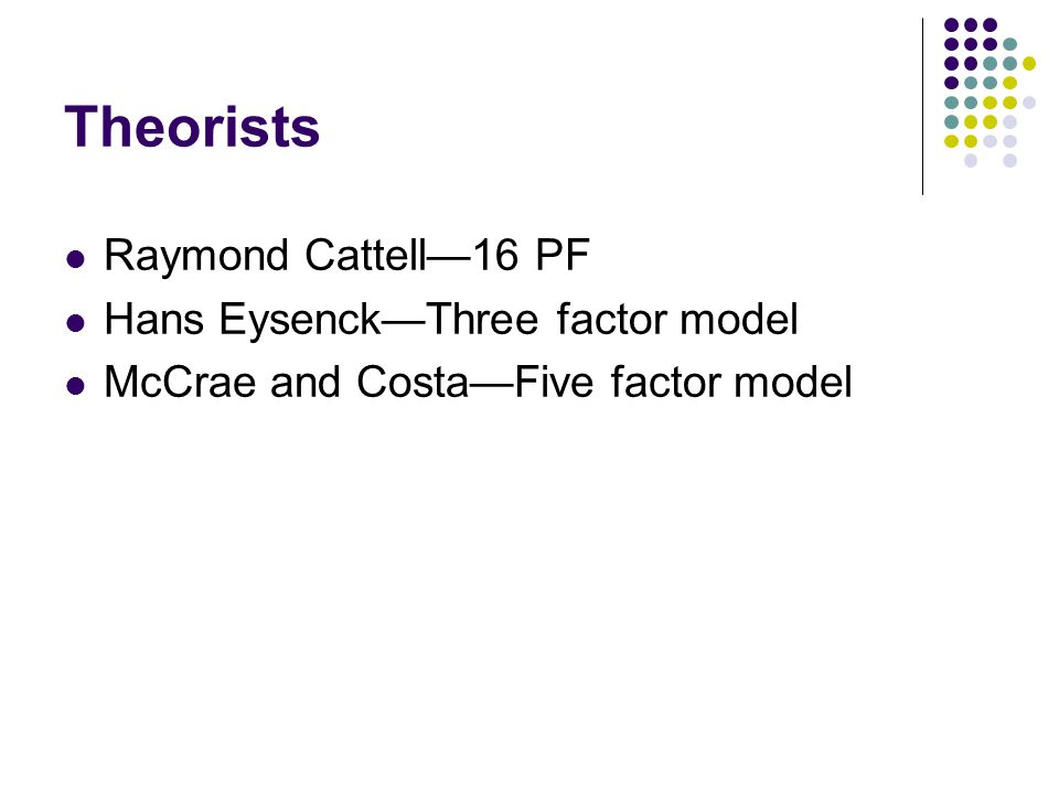 Theorists Raymond Cattell—16 PF Hans Eysenck—Three factor model McCrae and Costa—Five factor model