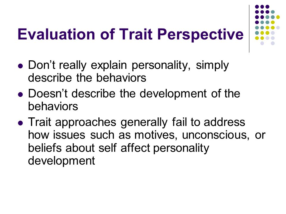 Evaluation of Trait Perspective Don't really explain personality, simply describe the behaviors Doesn't describe the development of the behaviors Trai