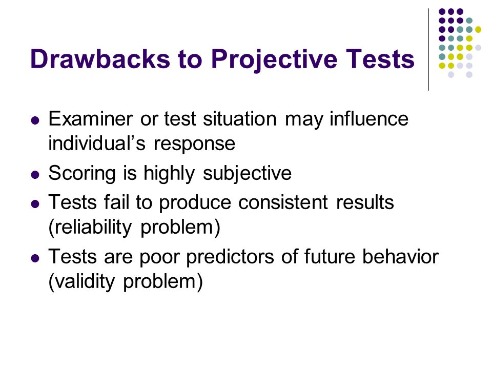 Drawbacks to Projective Tests Examiner or test situation may influence individual's response Scoring is highly subjective Tests fail to produce consis