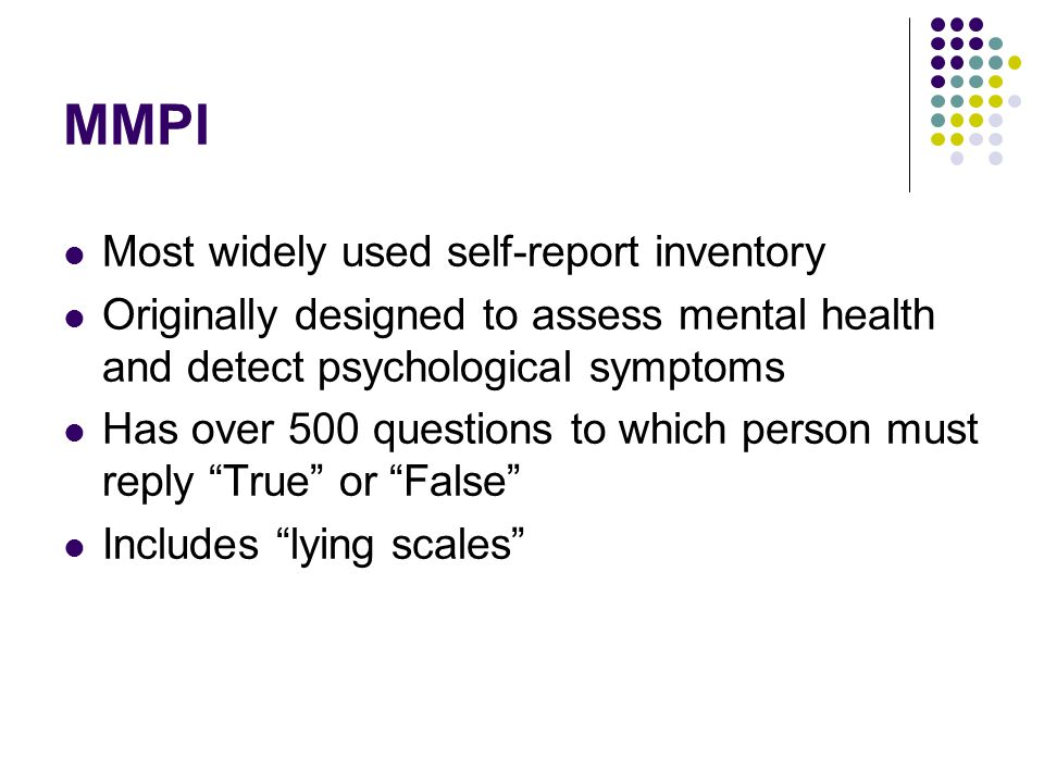 MMPI Most widely used self-report inventory Originally designed to assess mental health and detect psychological symptoms Has over 500 questions to wh
