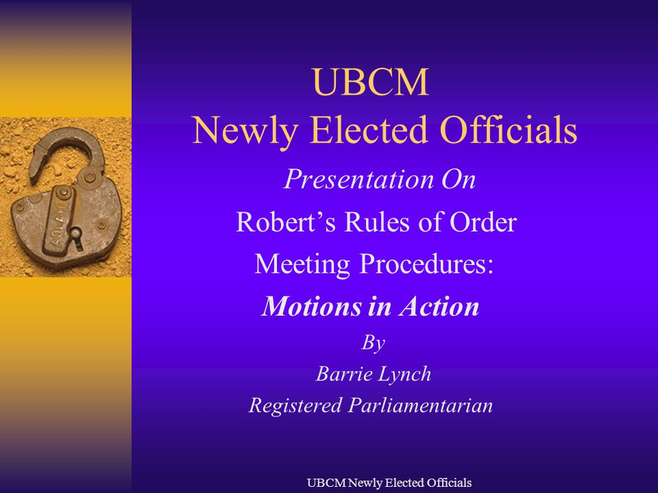 UBCM Newly Elected Officials Presentation On Robert's Rules of Order Meeting Procedures: Motions in Action By Barrie Lynch Registered Parliamentarian