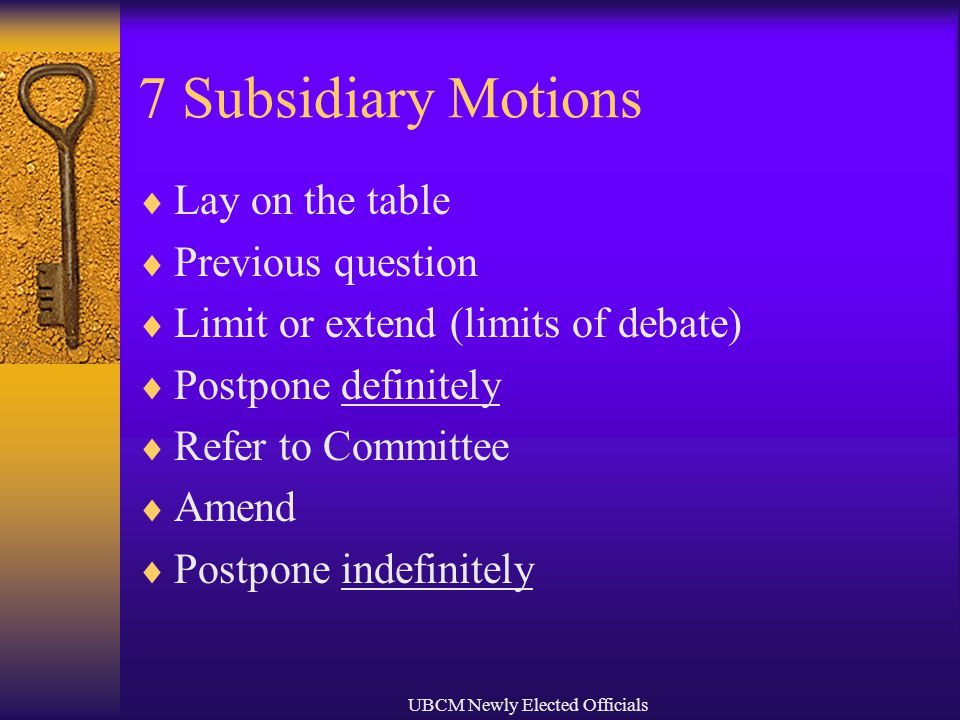 UBCM Newly Elected Officials 7 Subsidiary Motions  Lay on the table  Previous question  Limit or extend (limits of debate)  Postpone definitely  Refer to Committee  Amend  Postpone indefinitely