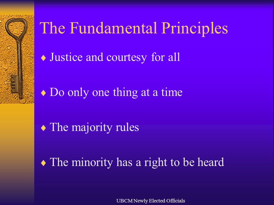 UBCM Newly Elected Officials The Fundamental Principles  Justice and courtesy for all  Do only one thing at a time  The majority rules  The minority has a right to be heard