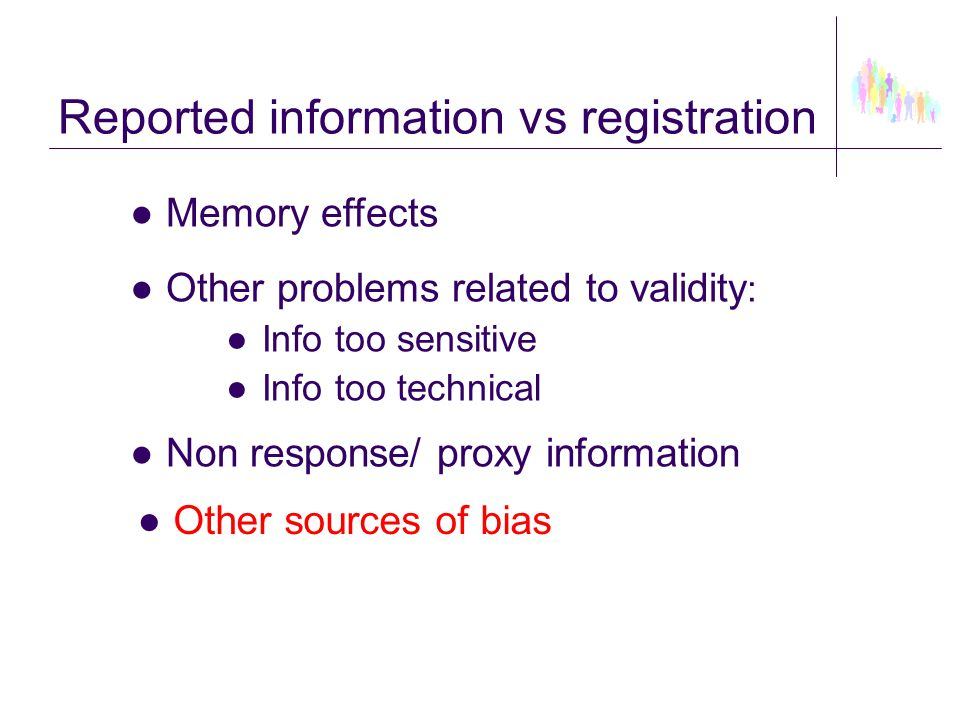 Reported information vs registration ●Memory effects ●Other problems related to validity : ●Info too sensitive ●Info too technical ●Non response/ prox