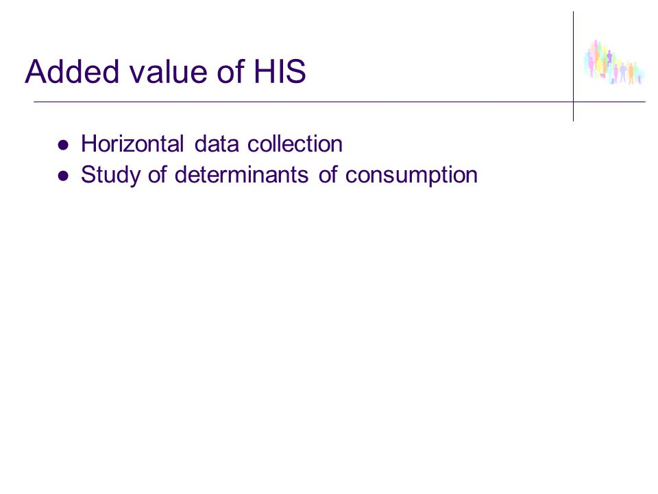 Added value of HIS ●Horizontal data collection ●Study of determinants of consumption