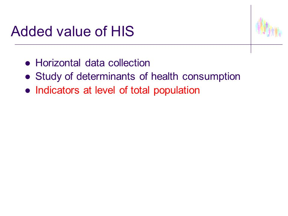 ●Horizontal data collection ●Study of determinants of health consumption ●Indicators at level of total population Added value of HIS